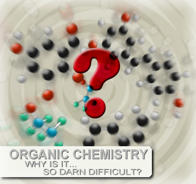 Why Organic Chemistry Is So Darn Difficult